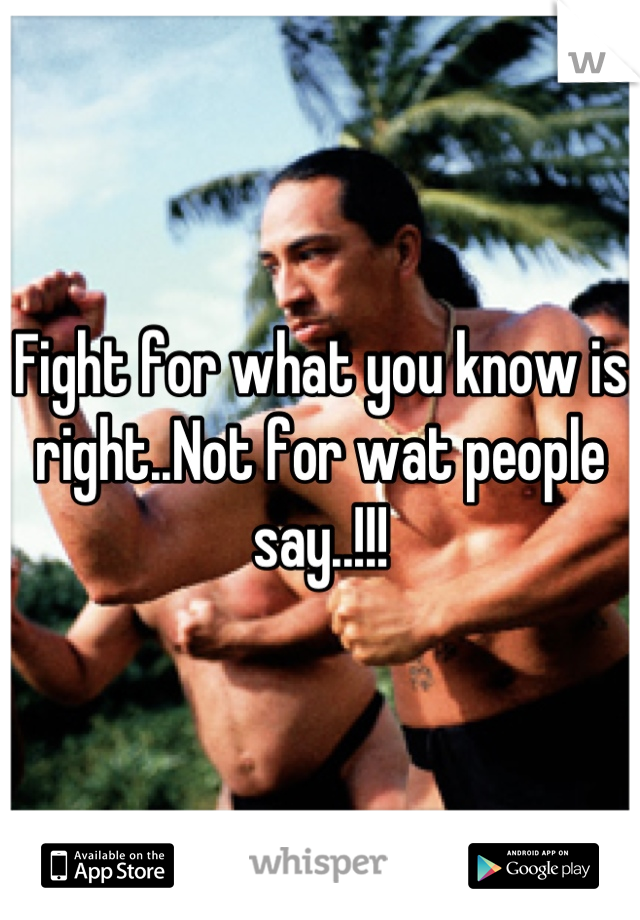 Fight for what you know is right..Not for wat people say..!!!
