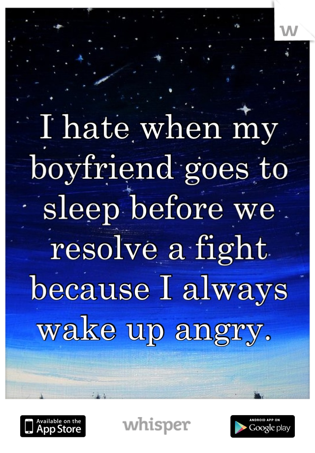 I hate when my boyfriend goes to sleep before we resolve a fight because I always wake up angry.
