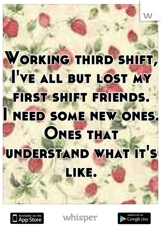 Working third shift, I've all but lost my first shift friends. I need some new ones. Ones that understand what it's like.