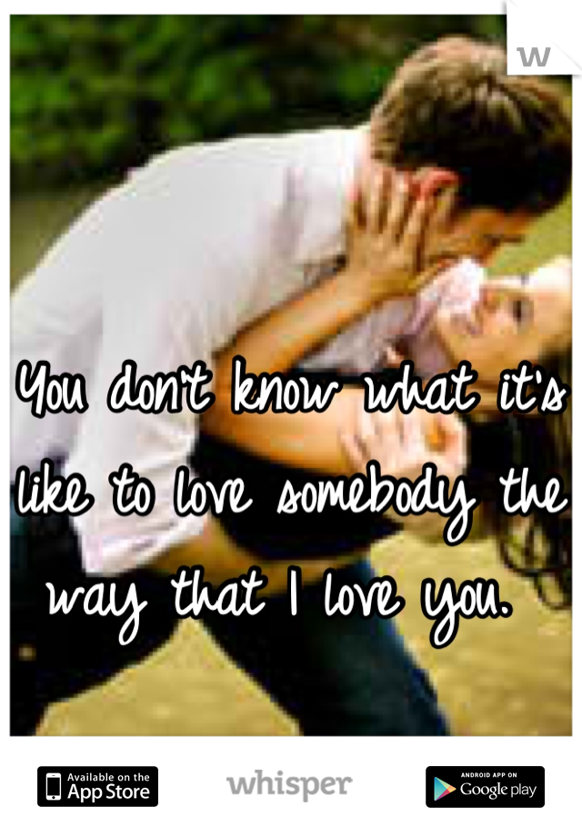 You don't know what it's like to love somebody the way that I love you.