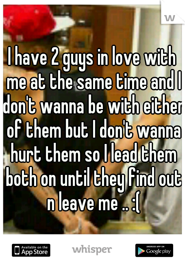 I have 2 guys in love with me at the same time and I don't wanna be with either of them but I don't wanna hurt them so I lead them both on until they find out n leave me .. :(