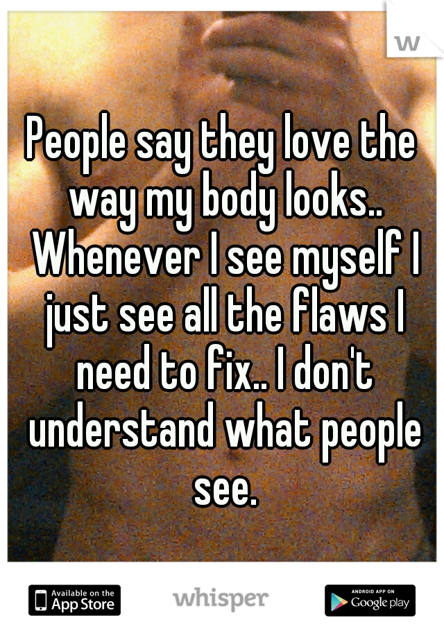 People say they love the way my body looks.. Whenever I see myself I just see all the flaws I need to fix.. I don't understand what people see.