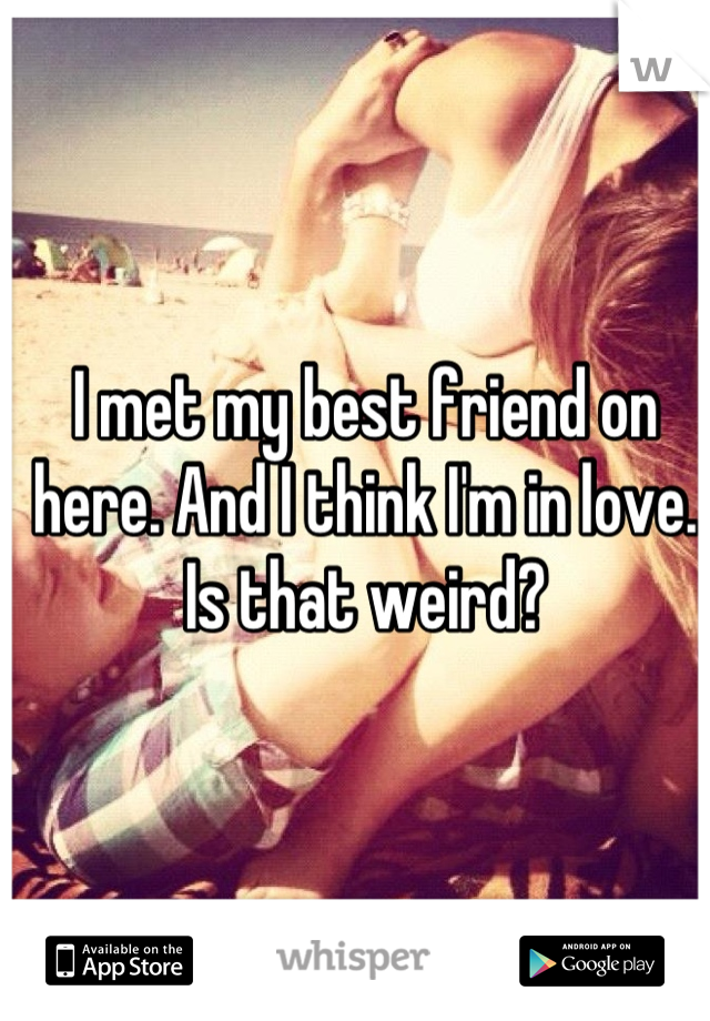 I met my best friend on here. And I think I'm in love. Is that weird?