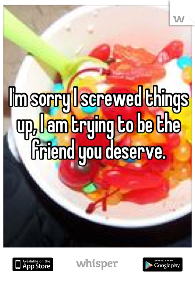 I'm sorry I screwed things up, I am trying to be the friend you deserve.