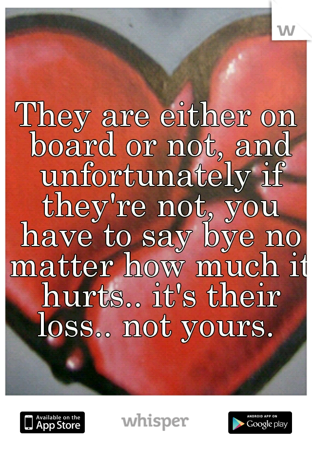 They are either on board or not, and unfortunately if they're not, you have to say bye no matter how much it hurts.. it's their loss.. not yours.