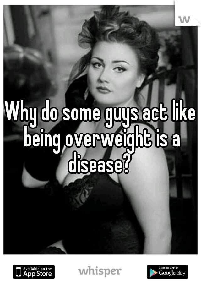 Why do some guys act like being overweight is a disease?