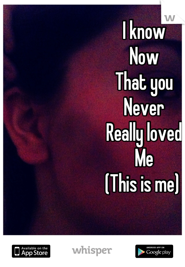 I know Now That you Never Really loved Me (This is me)