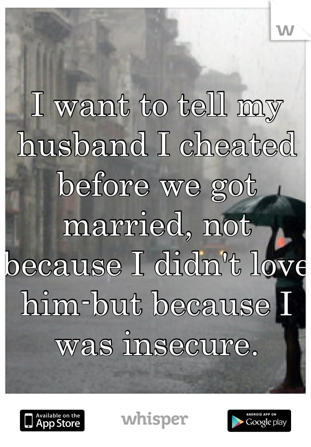 I want to tell my husband I cheated before we got married, not because I didn't love him-but because I was insecure.
