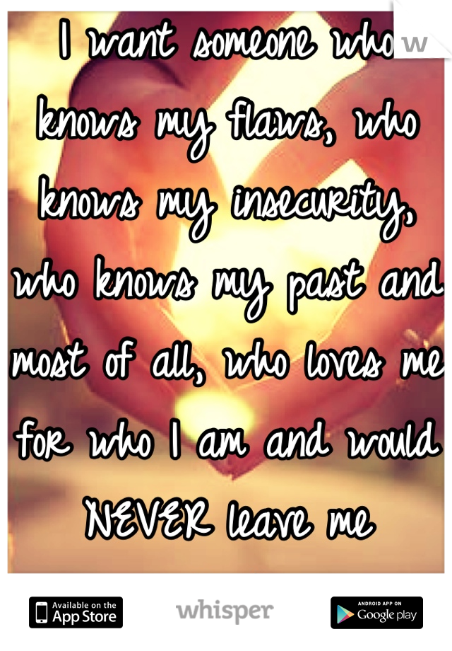 I want someone who knows my flaws, who knows my insecurity, who knows my past and most of all, who loves me for who I am and would NEVER leave me heartbrokened.