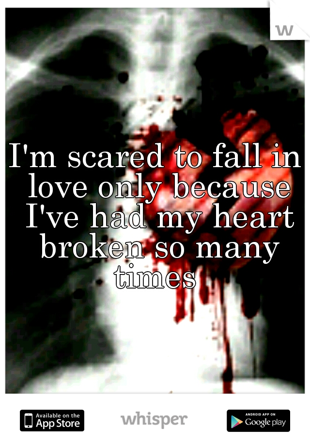 I'm scared to fall in love only because I've had my heart broken so many times