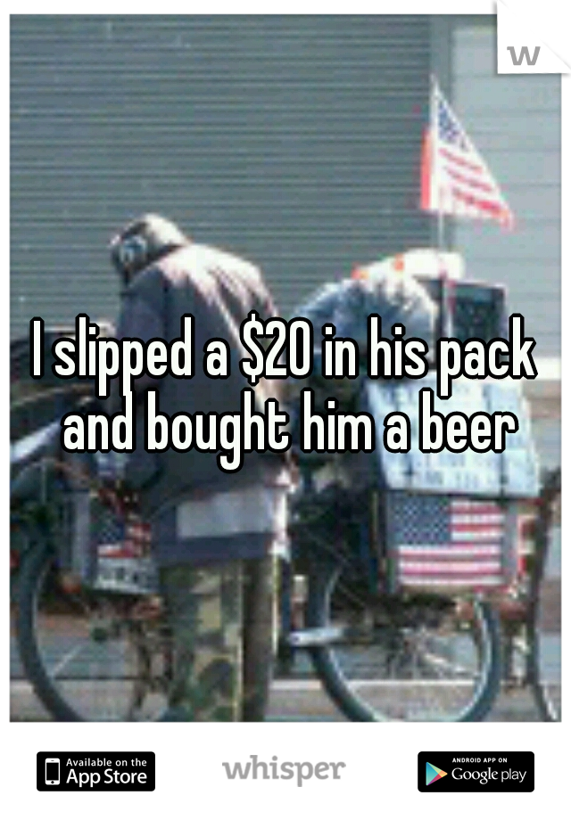 I slipped a $20 in his pack and bought him a beer