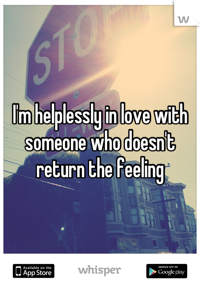 I'm helplessly in love with someone who doesn't return the feeling