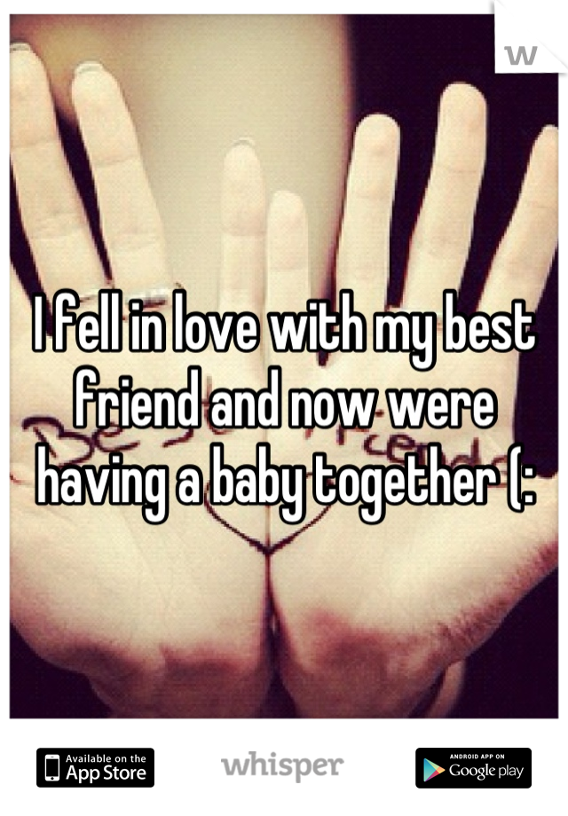 I fell in love with my best friend and now were having a baby together (: