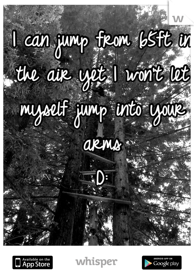 I can jump from 65ft in the air yet I won't let myself jump into your arms D: