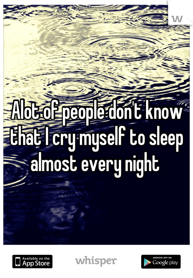 Alot of people don't know that I cry myself to sleep almost every night