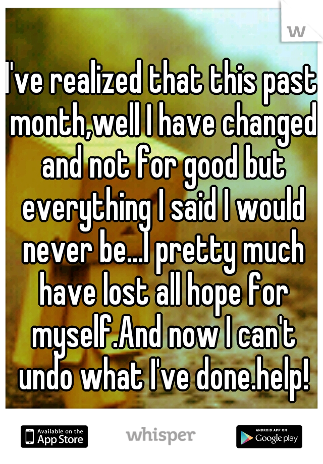 I've realized that this past month,well I have changed and not for good but everything I said I would never be...I pretty much have lost all hope for myself.And now I can't undo what I've done.help!