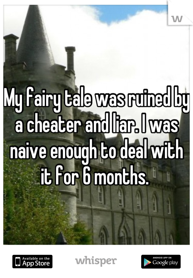 My fairy tale was ruined by a cheater and liar. I was naive enough to deal with it for 6 months.