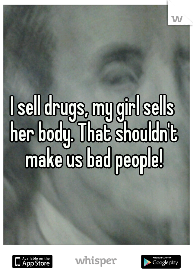 I sell drugs, my girl sells her body. That shouldn't make us bad people!