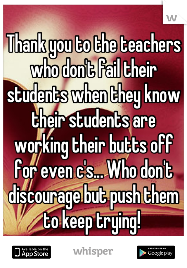 Thank you to the teachers who don't fail their students when they know their students are working their butts off for even c's... Who don't discourage but push them to keep trying!