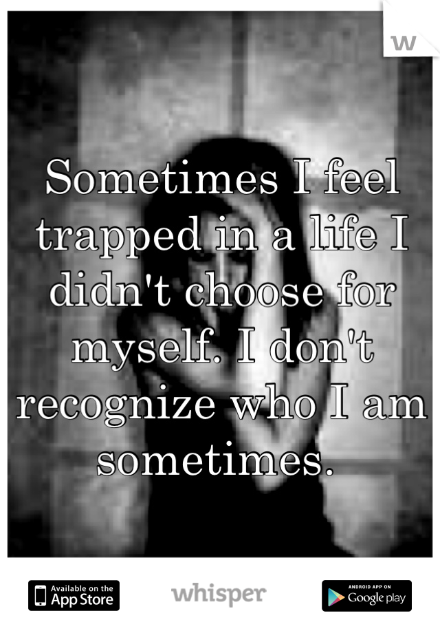 Sometimes I feel trapped in a life I didn't choose for myself. I don't recognize who I am sometimes.