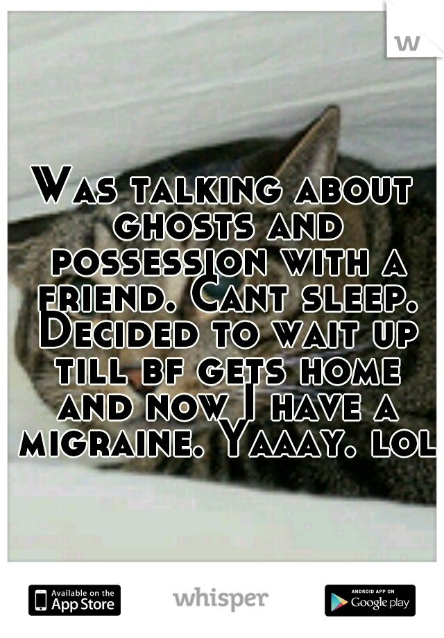 Was talking about ghosts and possession with a friend. Cant sleep. Decided to wait up till bf gets home and now I have a migraine. Yaaay. lol