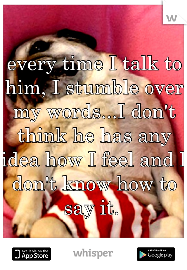 every time I talk to him, I stumble over my words...I don't think he has any idea how I feel and I don't know how to say it.