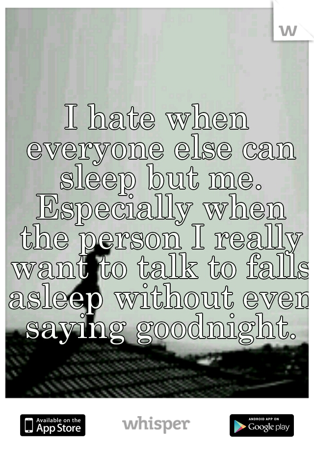 I hate when everyone else can sleep but me. Especially when the person I really want to talk to falls asleep without even saying goodnight.