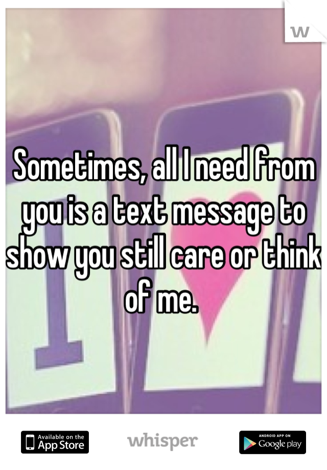 Sometimes, all I need from you is a text message to show you still care or think of me.