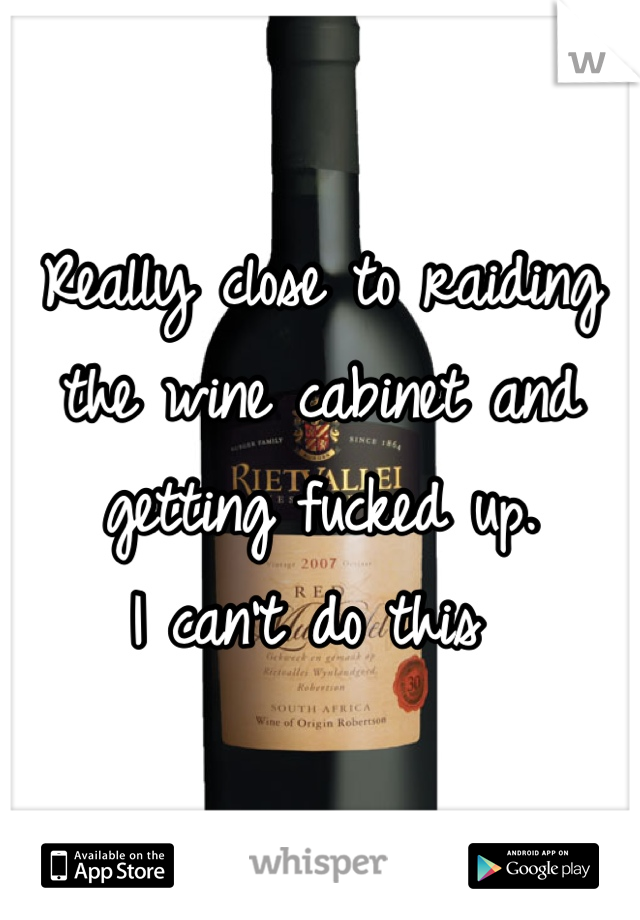 Really close to raiding the wine cabinet and getting fucked up.  I can't do this