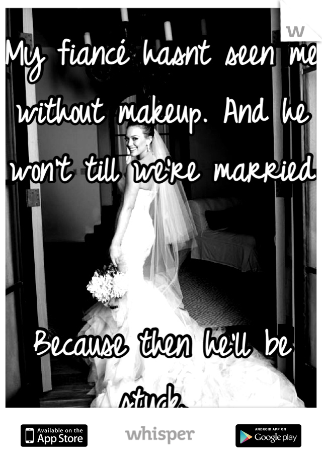 My fiancé hasnt seen me without makeup. And he won't till we're married   Because then he'll be stuck.