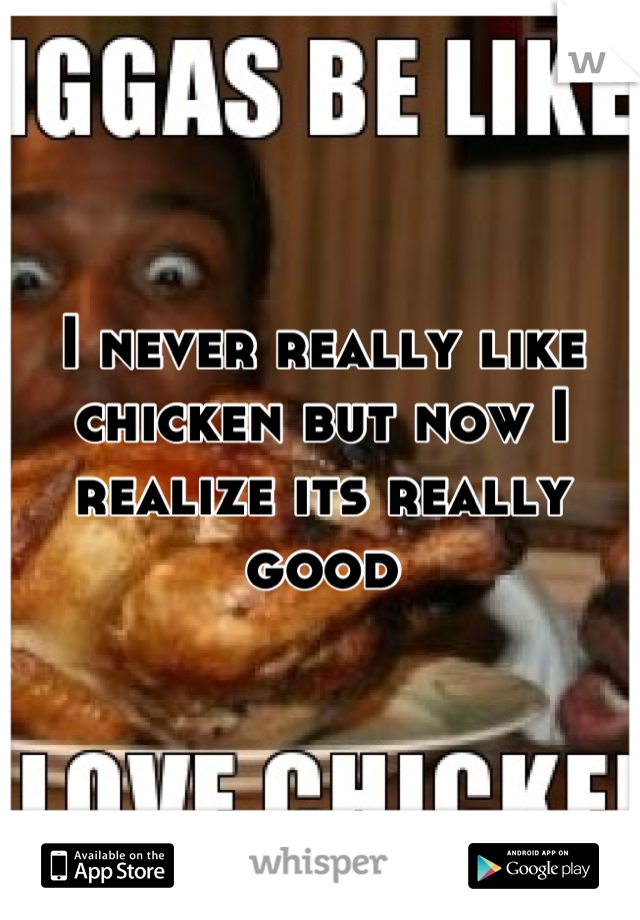 I never really like chicken but now I realize its really good