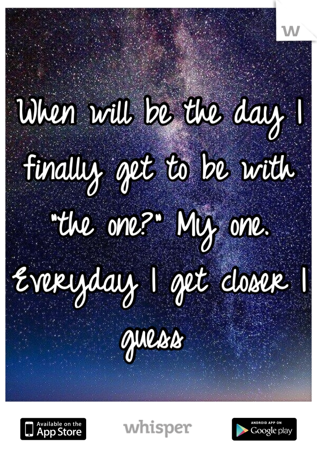 """When will be the day I finally get to be with """"the one?"""" My one. Everyday I get closer I guess"""