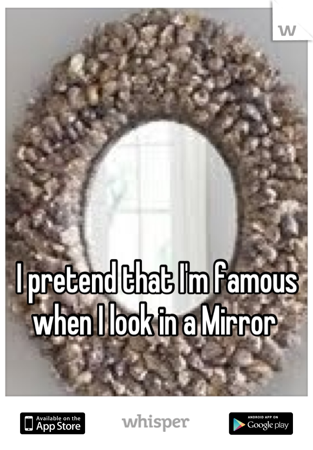I pretend that I'm famous when I look in a Mirror