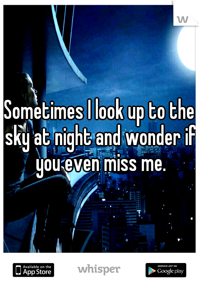 Sometimes I look up to the sky at night and wonder if you even miss me.