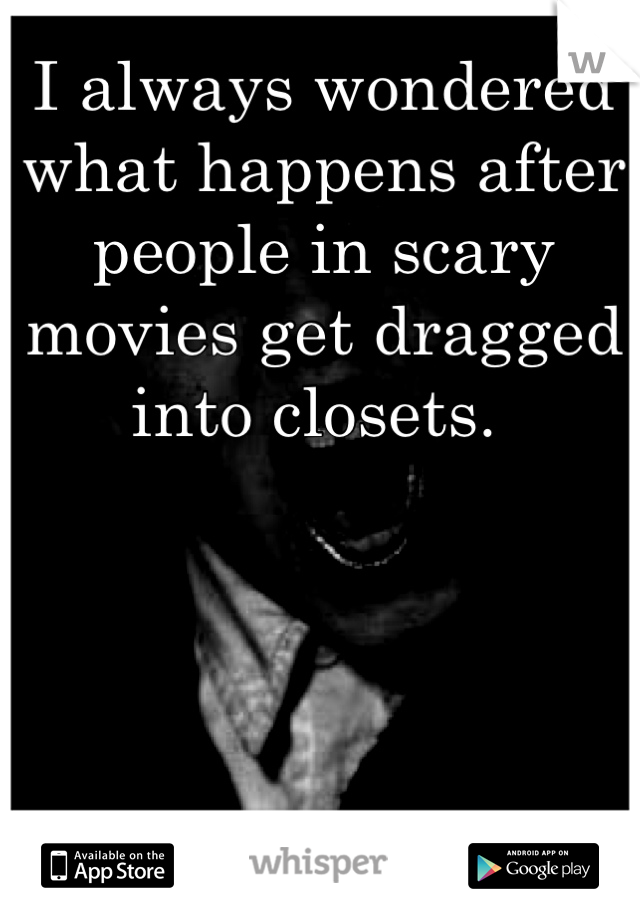 I always wondered what happens after people in scary movies get dragged into closets.