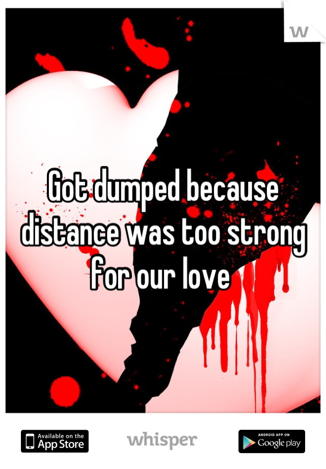 Got dumped because distance was too strong for our love