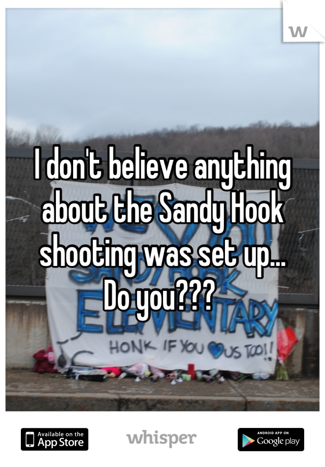 I don't believe anything about the Sandy Hook shooting was set up...  Do you???