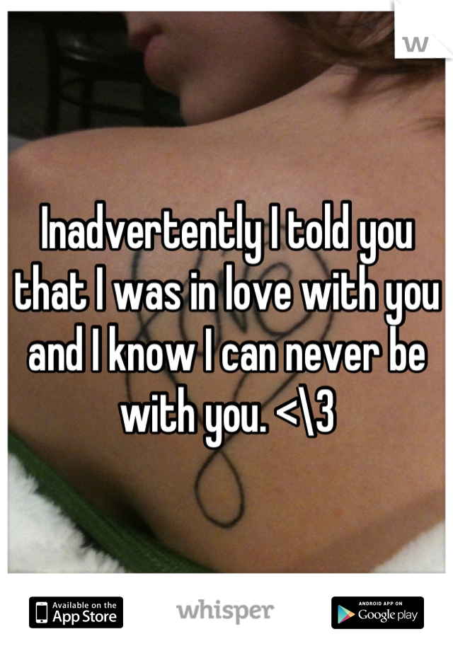 Inadvertently I told you that I was in love with you and I know I can never be with you. <\3