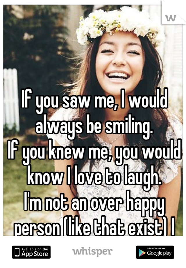 If you saw me, I would always be smiling.  If you knew me, you would know I love to laugh.  I'm not an over happy person (like that exist) I just rather be happy.