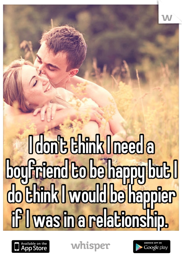 I don't think I need a boyfriend to be happy but I do think I would be happier if I was in a relationship.