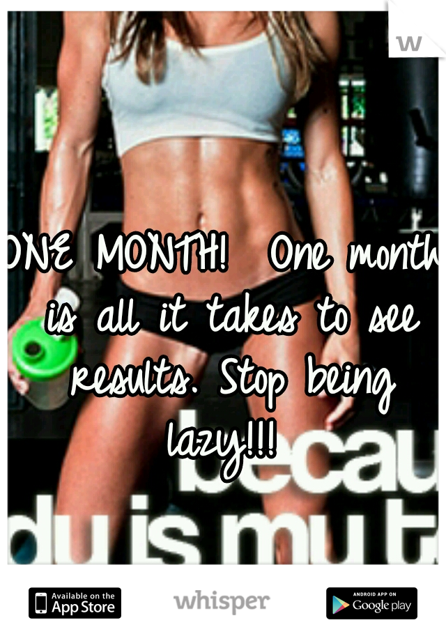 ONE MONTH!  One month is all it takes to see results. Stop being lazy!!!