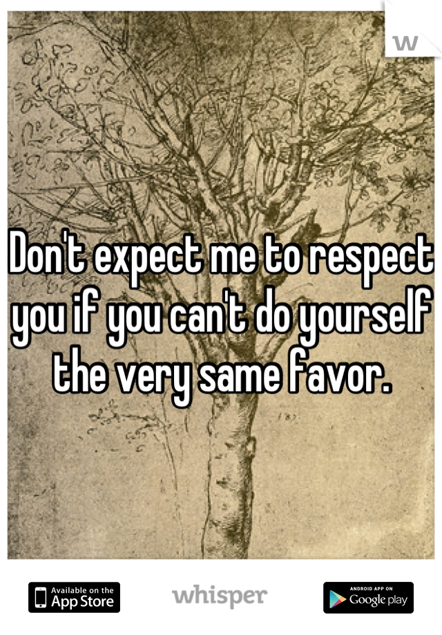 Don't expect me to respect you if you can't do yourself the very same favor.
