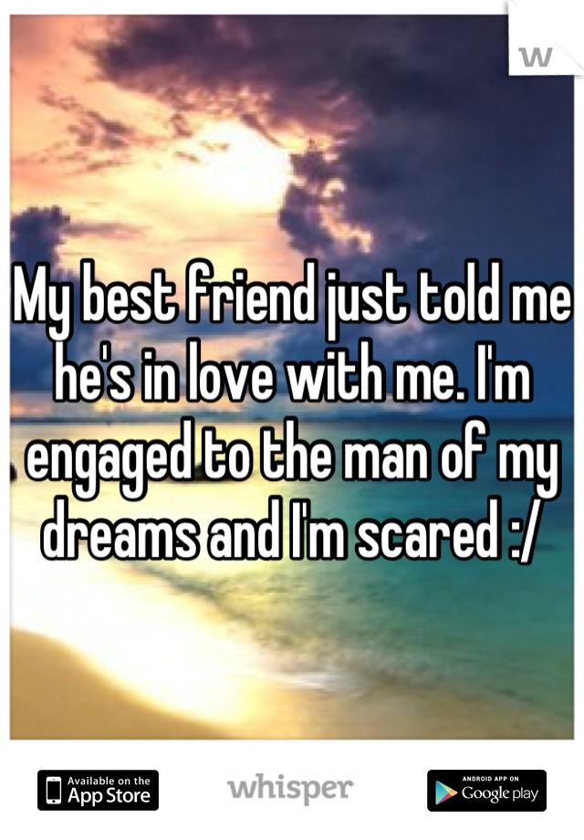 My best friend just told me he's in love with me. I'm engaged to the man of my dreams and I'm scared :/