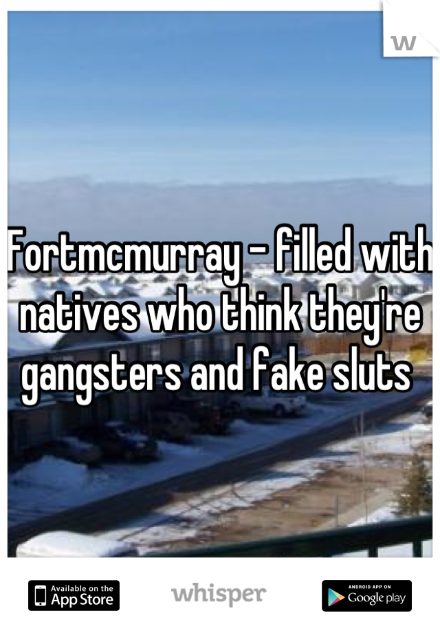 Fortmcmurray - filled with natives who think they're gangsters and fake sluts