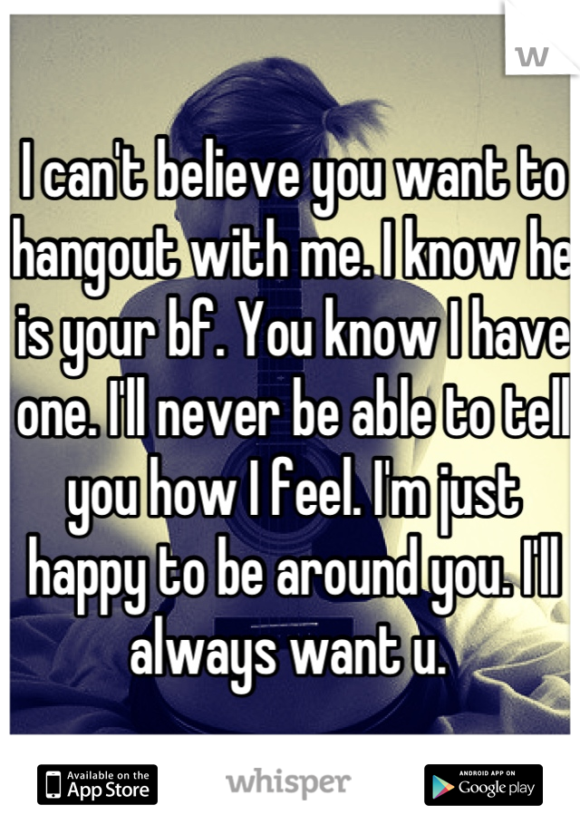 I can't believe you want to hangout with me. I know he is your bf. You know I have one. I'll never be able to tell you how I feel. I'm just happy to be around you. I'll always want u.