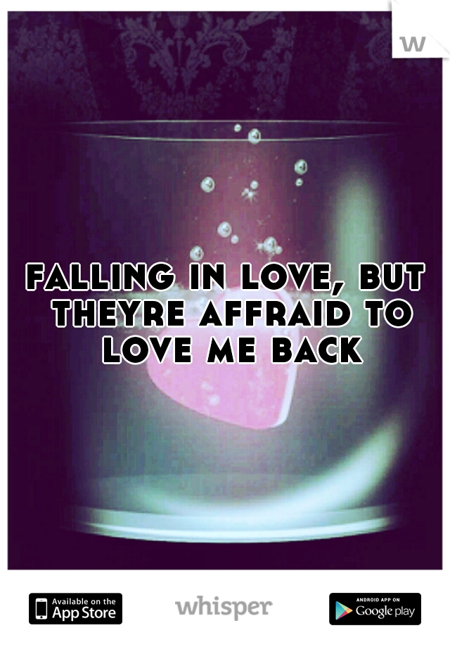 falling in love, but theyre affraid to love me back