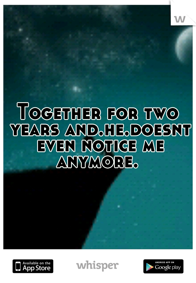 Together for two years and.he.doesnt even notice me anymore.