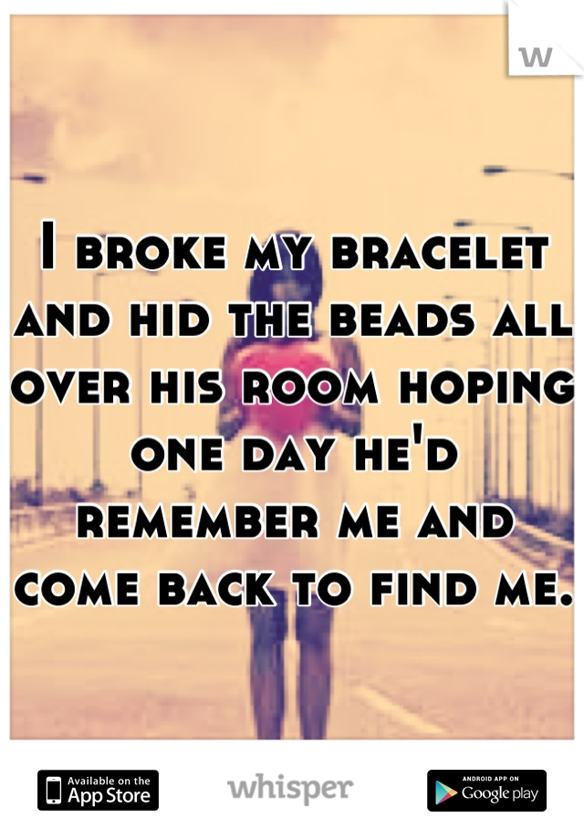 I broke my bracelet and hid the beads all over his room hoping one day he'd remember me and come back to find me.