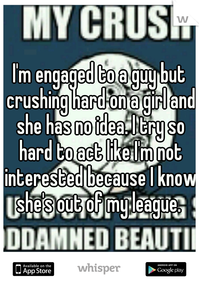 I'm engaged to a guy but crushing hard on a girl and she has no idea. I try so hard to act like I'm not interested because I know she's out of my league.