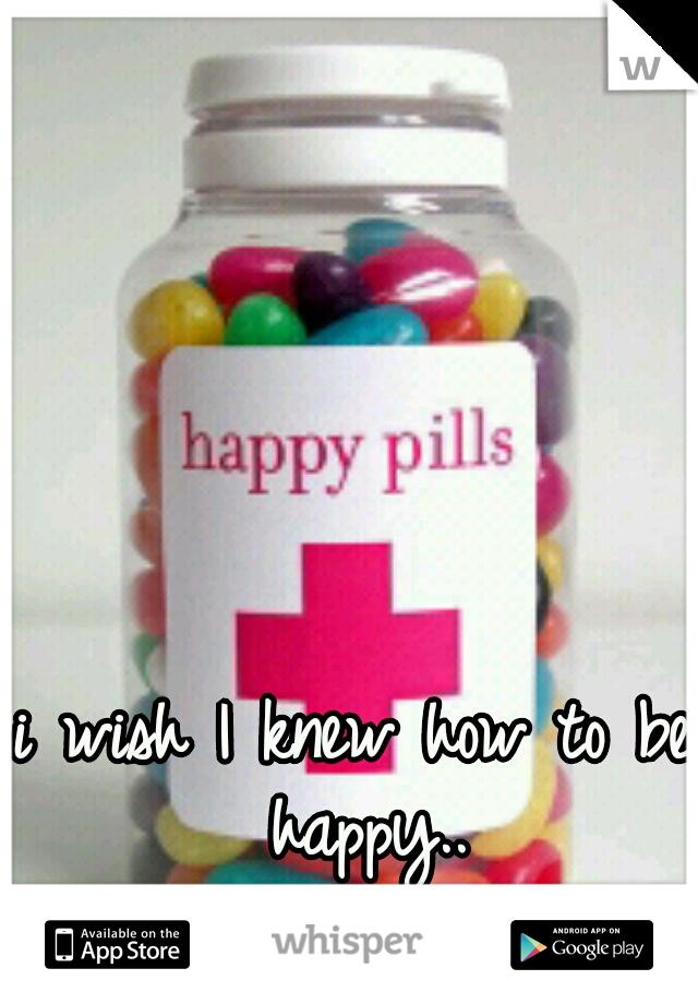 i wish I knew how to be happy..